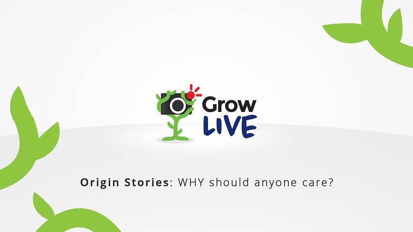 1 - Grow Live - Origin Stories - WHY should anyone care.jpg